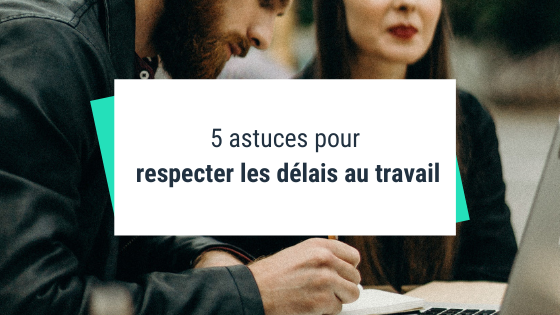 5 astuces pour respecter les délais au travail