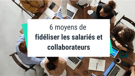 6 moyens de fidéliser les salariés et collaborateurs