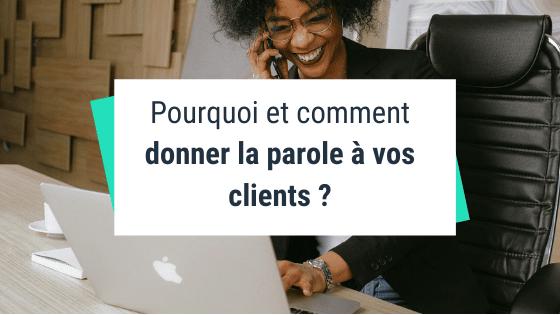 Pourquoi et comment donner la parole à vos clients ?