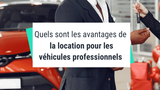 Quels sont les avantages de la location pour les véhicules professionnels ?