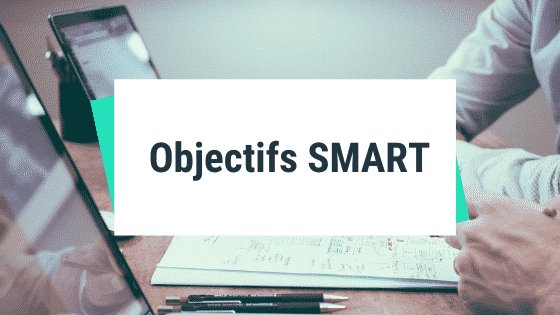 Objectifs SMART : créer des objectifs Spécifiques, Mesurables, Atteignables, Réalistes et Temporels